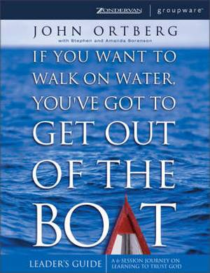 If You Want to Walk on Water, You've Got to Get Out of the Boat: A 6-session Journey on Learning to Trust God: Leader's Guide