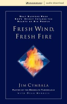Fresh Wind, Fresh Fire: What Happens When God's Spirit Invades the Heart of His People
