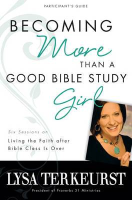 Becoming More Than a Good Bible Study Girl: Living the Faith After Bible Class is Over: Participant's Guide