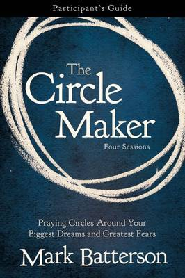 The Circle Maker: Praying Circles Around Your Biggest Dreams and Greatest Fears: Participant's Guide