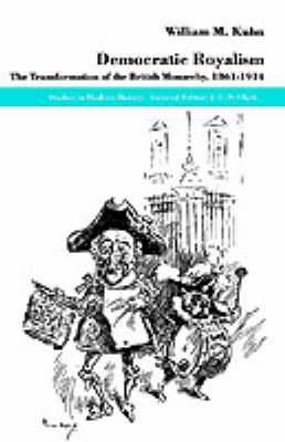 Democratic Royalism: The Transformation of the British Monarchy, 1861-1914