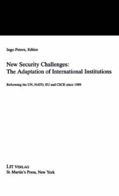 New Security Challenges: The Adaptations of International Institutions: Reforming the UN, NATO, EU and CSCE Since 1989