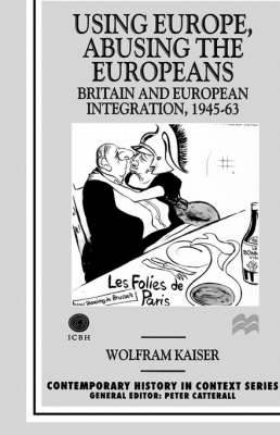 Using Europe, Abusing the Europeans: Britain and European Integration, 1945-63