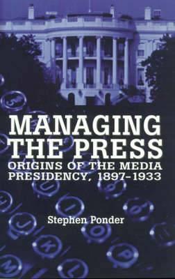 Managing the Press: Origins of the Media Presidency, 1897-1933