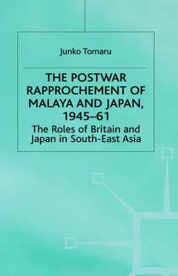 The Postwar Rapprochement of Malaya and Japan 1945-61: The Roles of Britain and Japan in South-East Asia