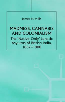 Madness, Cannabis and Colonialism: The 'Native Only' Lunatic Asylums of British India 1857-1900