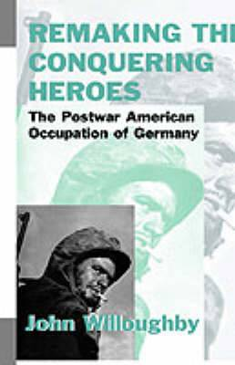 Remaking the Conquering Heroes: The Postwar American Occupation of Germany