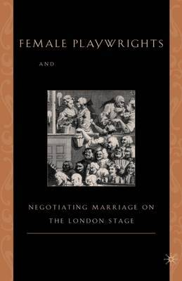 Female Playwrights and Eighteenth-Century Comedy: Negotiating Marriage on the London Stage