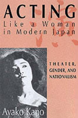 Acting like a Woman in Modern Japan: Theater, Gender and Nationalism