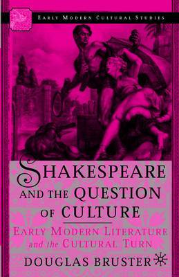 Shakespeare and the Question of Culture: Early Modern Literature and the Cultural Turn