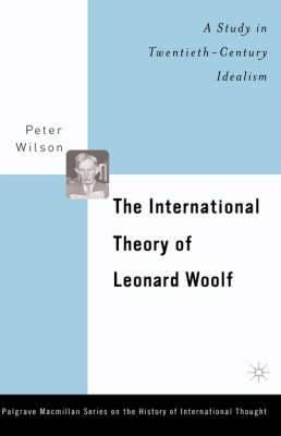 The International Theory of Leonard Woolf: A Study in Twentieth Century Idealism