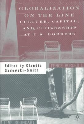 Globalization on the Line: Culture, Capital and Citizenship at U.S.borders