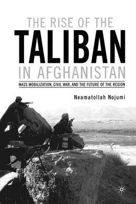 The Rise of the Taliban in Afghanistan: Mass Mobilization, Civil War and the Future of the Region