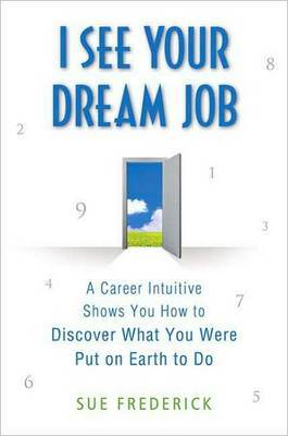 I See Your Dream Job: A Career Intuitive Shows You How to Discover What You Were Put on Earth to Do