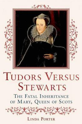 Tudors Versus Stewarts: The Fatal Inheritance of Mary, Queen of Scots