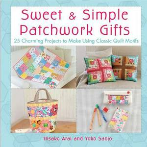 Sweet and Simple Patchwork Gifts: 25 Charming Projects to Make Using Classic Quilt Motifs