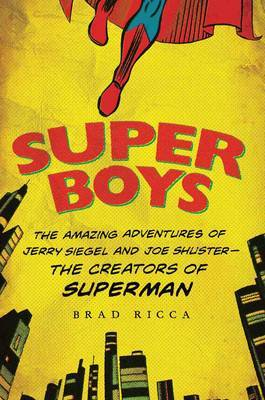 Super Boys: the Amazing Adventures of Jerry Siegel and Joe Shuster - the Creators of Superman
