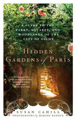 Hidden Gardens of Paris: A Guide to the Parks, Squares, and Woodlands of the City of Lights