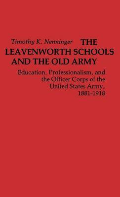 The Leavenworth Schools and the Old Army: Education, Professionalism, and the Officer Corps of the United States Army, 1881-1918