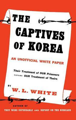 The Captives of Korea: An Unofficial White Paper on the Treatment of War Prisoners; Our Treatment of Theirs, Their Treatment of Ours