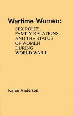 Wartime Women: Sex Roles, Family Relations, and the Status of Women During World War II