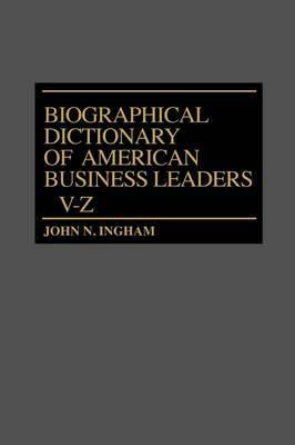 Biographical Dictionary of American Business Leaders: Volume 4: V-Z