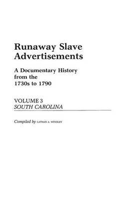 Runaway Slave Advertisements: A Documentary History from the 1730s to 1790 South Carolina: Vol. 3