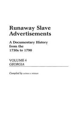 Runaway Slave Advertisements: A Documentary History from the 1730s to 1790 Georgia: Vol. 4