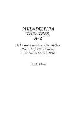 Philadelphia Theatres, A-Z: A Comprehensive, Descriptive, Record of 813 Theatres Constructed Since 1724