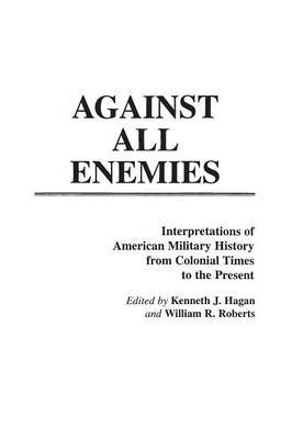 Against All Enemies: Interpretations of American Military History from Colonial Times to the Present