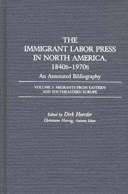 The Immigrant Labor Press in North America, 1840s-1970s: An Annotated Bibliography: Volume 2 : Migrants from Eastern and Southeastern Europe