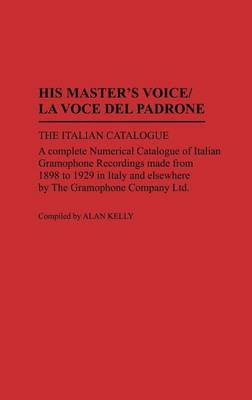His Master's Voice / La Voce del Padrone: The Italian Catalogue, a Complete Numerical Catalogue of Italian Gramophone Recordings Made from 1898 to 1929 in Italy and Elsewhere by the Gramophone Company Ltd