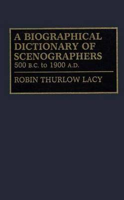 A Biographical Dictionary of Scenographers: 500 B.C. to 1900 A.D.