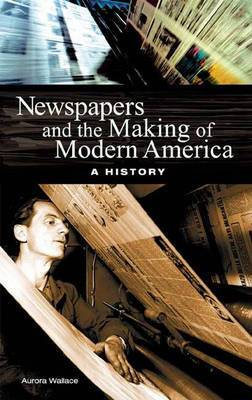 Newspapers and the Making of Modern America: A History