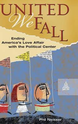 United We Fall: Ending America's Love Affair with the Political Center