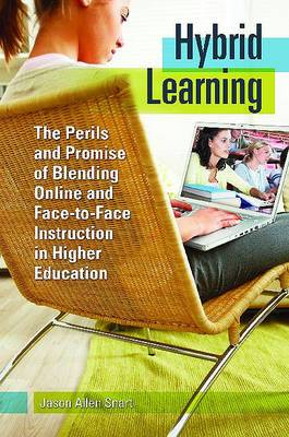 Hybrid Learning: The Perils and Promise of Blending Online and Face-to- Face Instruction in Higher Education