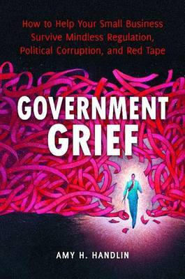 Government Grief: How to Help Your Small Business Survive Mindless Regulation, Political Corruption and Red Tape