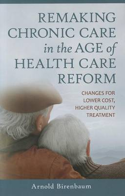 Remaking Chronic Care in the Age of Health Care Reform: Changes for Lower Cost, Higher Quality Treatment