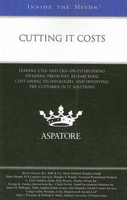 Cutting IT Costs: Leading CTOs and CIOs on Establishing Spending Priorities, Researching Cost-saving Technologies, and Involving the Customer in IT Solutions