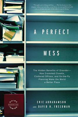 A Perfect Mess: The Hidden Benefits of Disorder--How Crammed Closets, Cluttered Offices, and On-the-Fly Planning Make the World a Better Place