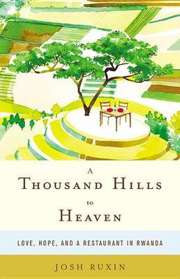 A Thousand Hills to Heaven: Love, Hope and a Restaurant in Rwanda