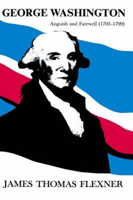 George Washington: Anguish and Farewell 1793-1799 - Volume IV