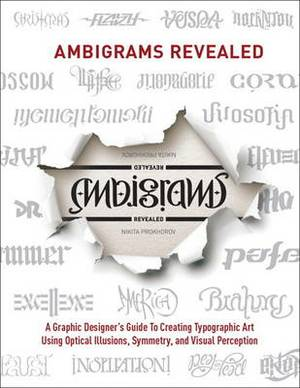 Ambigrams Revealed: A Graphic Designer's Guide to Creating Typographic Art Using Optical Illusions, Symmetry, and Visual Perceptio
