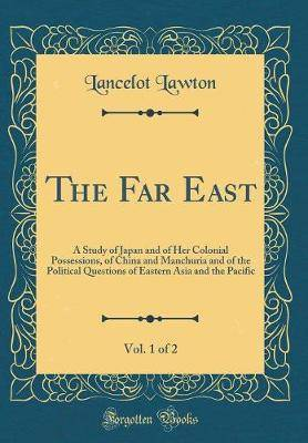 The Far East, Vol. 1 of 2: A Study of Japan and of Her Colonial Possessions, of China and Manchuria and of the Political Questions of Eastern Asia and the Pacific (Classic Reprint)