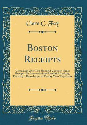 Boston Receipts: Containing Over Two Hundred Common-Sense Receipts, for Economical and Healthful Cooking, Tested by a Housekeeper of Twenty Years' Experience (Classic Reprint)