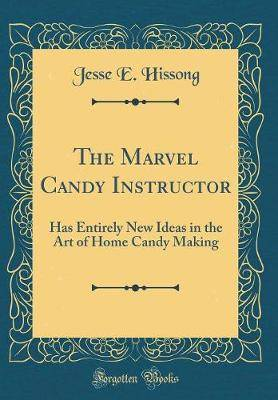 The Marvel Candy Instructor: Has Entirely New Ideas in the Art of Home Candy Making (Classic Reprint)