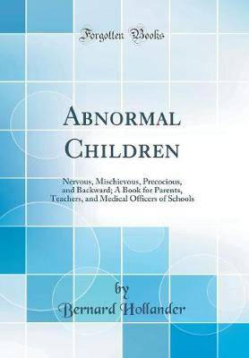 Abnormal Children: Nervous, Mischievous, Precocious, and Backward; A Book for Parents, Teachers, and Medical Officers of Schools (Classic Reprint)