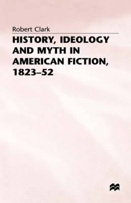 History, Ideology and Myth in American Fiction, 1823-52