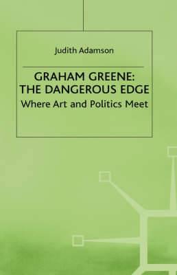 Graham Greene: the Dangerous Edge: Where Art and Politics Meet