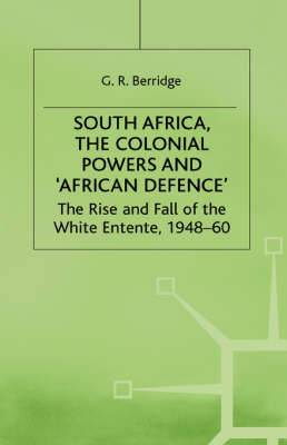 South Africa, the Colonial Powers and African Defence: The Rise and Fall of the White Entente, 1948-60